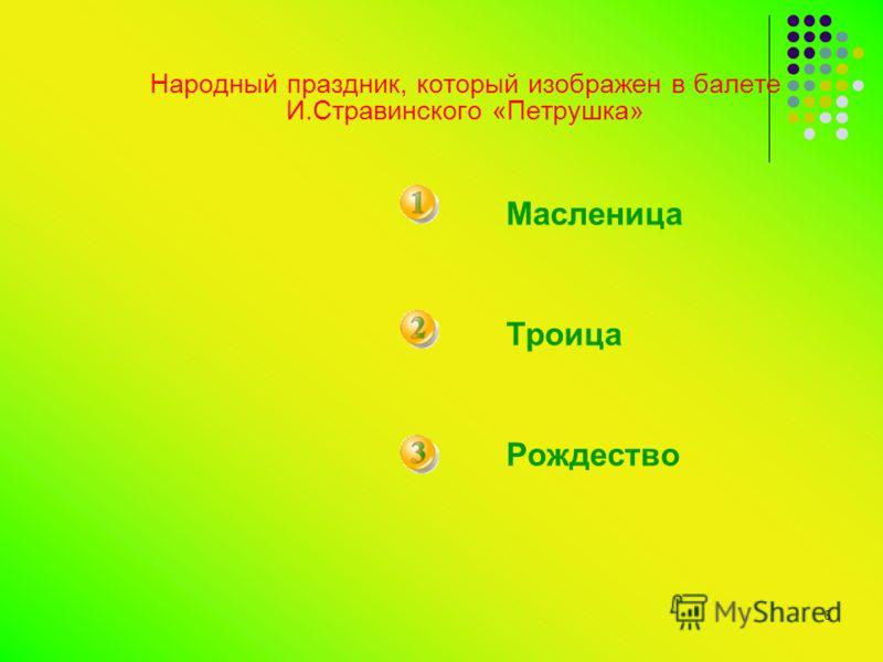 6 Народный праздник, который изображен в балете И.Стравинского «Петрушка» Масленица Троица Рождество