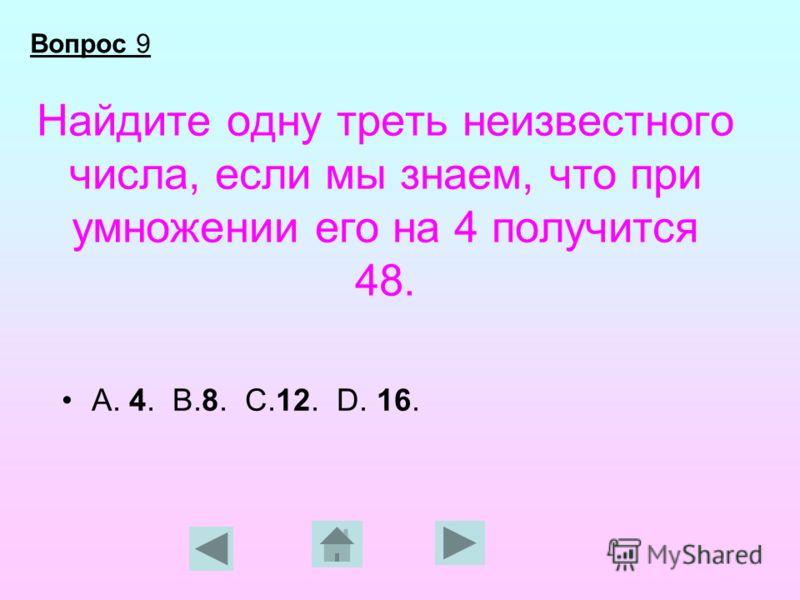 Найдите одну треть неизвестного числа, если мы знаем, что при умножении его на 4 получится 48. А. 4. В.8. С.12. D. 16. Вопрос 9