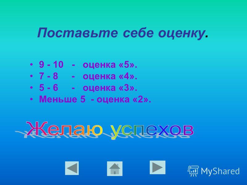 Поставьте себе оценку. 9 - 10 - оценка «5». 7 - 8 - оценка «4». 5 - 6 - оценка «3». Меньше 5 - оценка «2».