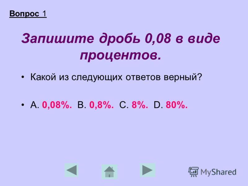 Запишите дробь 0,08 в виде процентов. Какой из следующих ответов верный? А. 0,08%. В. 0,8%. С. 8%. D. 80%. Вопрос 1