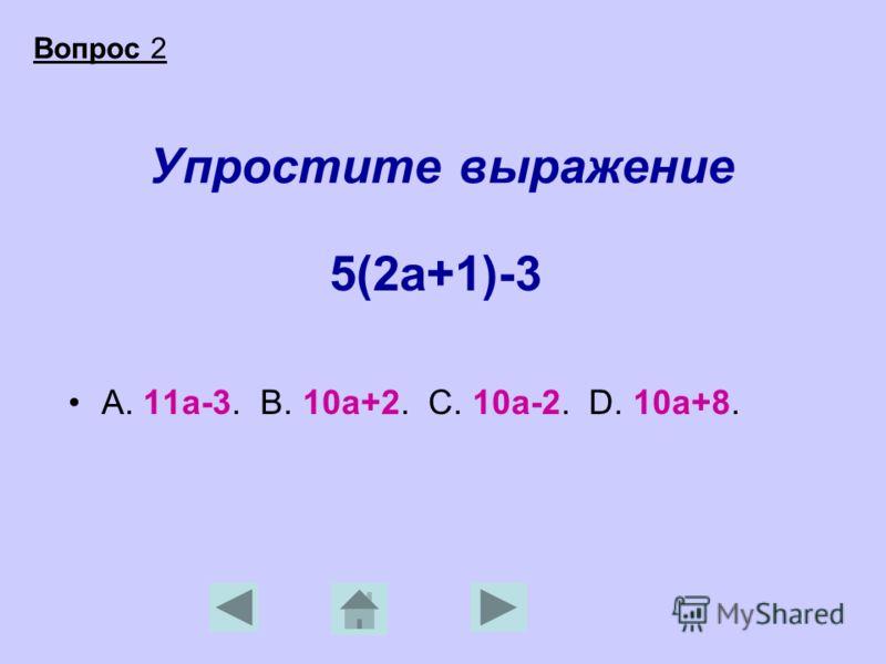 Упростите выражение 5(2а+1)-3 А. 11а-3. В. 10а+2. С. 10а-2. D. 10а+8. Вопрос 2