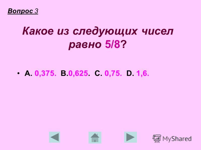 Какое из следующих чисел равно 5/8? А. 0,375. В.0,625. С. 0,75. D. 1,6. Вопрос 3
