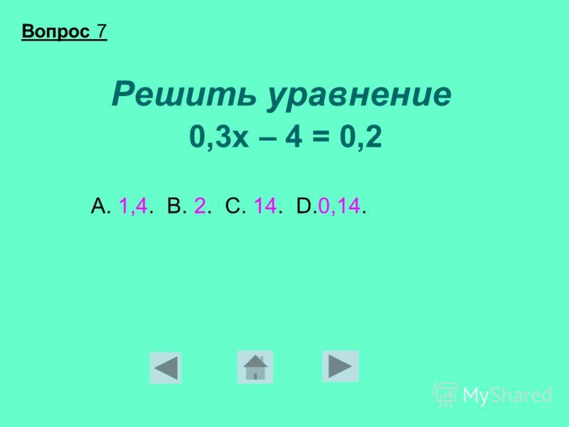 Решить уравнение 0,3х – 4 = 0,2 А. 1,4. В. 2. С. 14. D.0,14. Вопрос 7