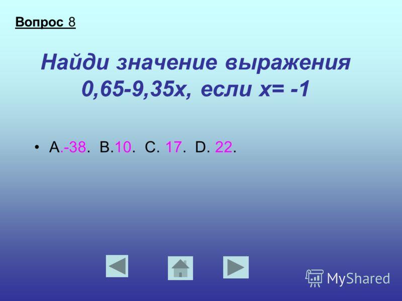 Найди значение выражения 0,65-9,35х, если х= -1 А.-38. В.10. С. 17. D. 22. Вопрос 8