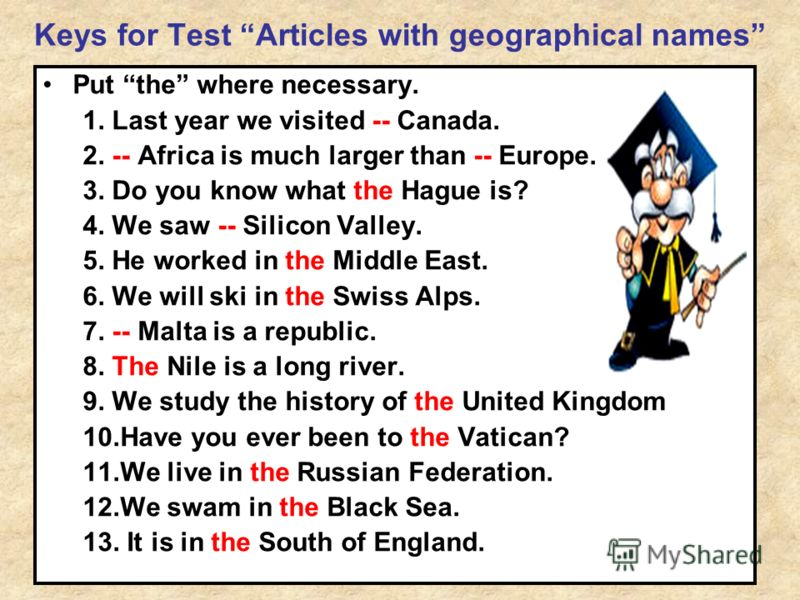 Keys for Test Articles with geographical names Put the where necessary. 1. Last year we visited -- Canada. 2. -- Africa is much larger than -- Europe. 3. Do you know what the Hague is? 4. We saw -- Silicon Valley. 5. He worked in the Middle East. 6.