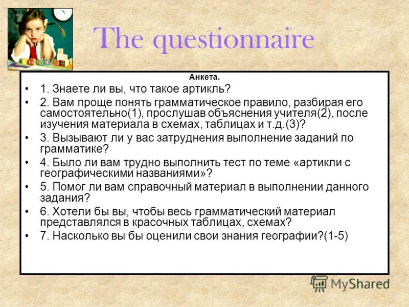 The questionnaire Анкета. 1. Знаете ли вы, что такое артикль? 2. Вам проще понять грамматическое правило, разбирая его самостоятельно(1), прослушав объяснения учителя(2), после изучения материала в схемах, таблицах и т.д.(3)? 3. Вызывают ли у вас зат