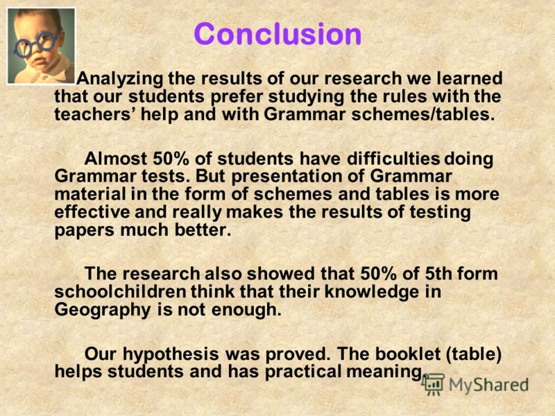 Conclusion Analyzing the results of our research we learned that our students prefer studying the rules with the teachers help and with Grammar schemes/tables. Almost 50% of students have difficulties doing Grammar tests. But presentation of Grammar