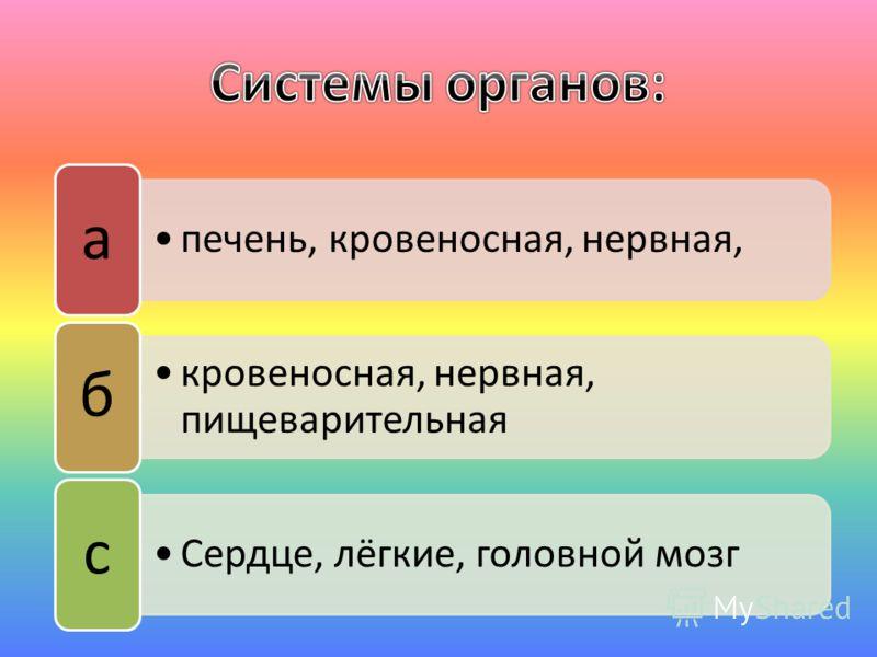 печень, кровеносная, нервная, а кровеносная, нервная, пищеварительная б Сердце, лёгкие, головной мозг с