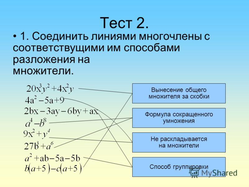 Тест 2. 1. Соединить линиями многочлены с соответствущими им способами разложения на множители. Вынесение общего множителя за скобки Формула сокращенного умножения Не раскладывается на множители Способ группировки