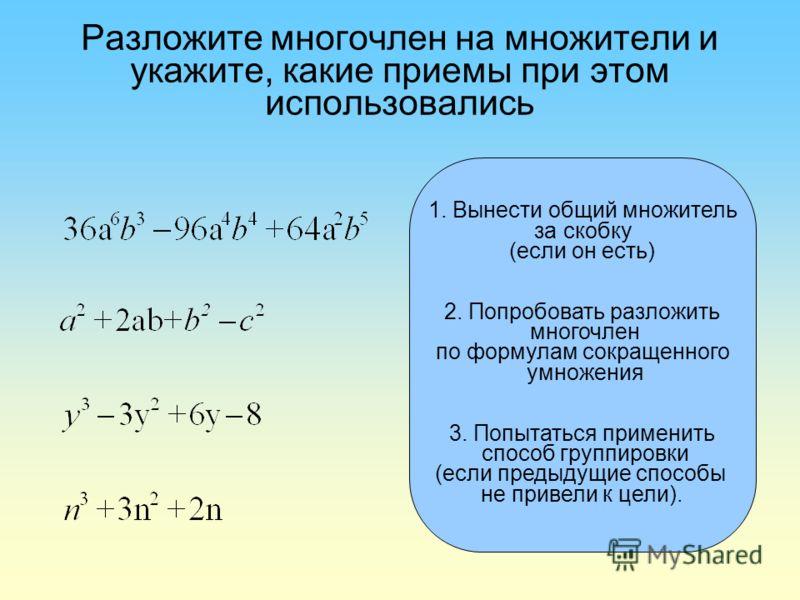 1. Вынести общий множитель за скобку (если он есть) 2. Попробовать разложить многочлен по формулам сокращенного умножения 3. Попытаться применить способ группировки (если предыдущие способы не привели к цели).