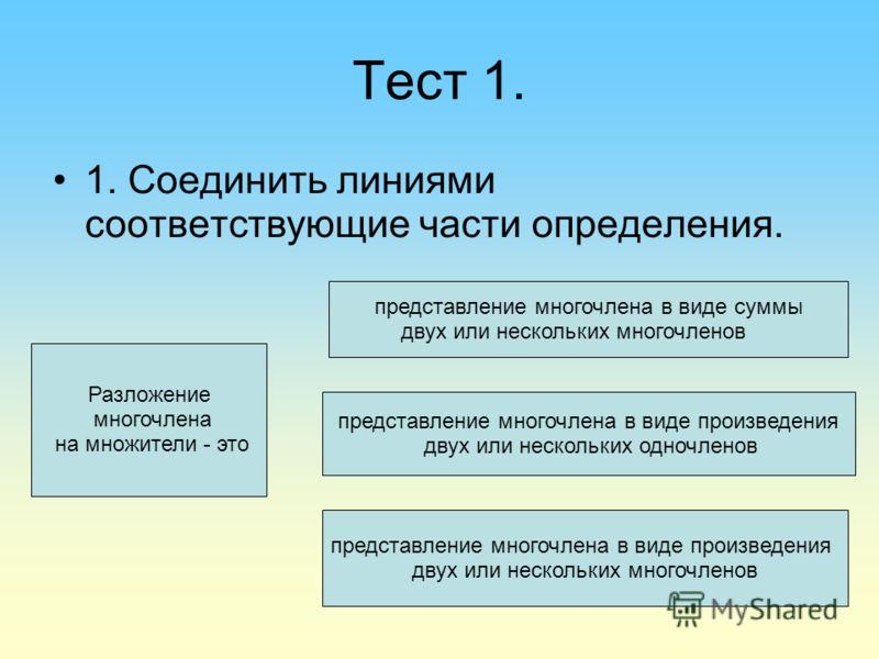 Тест 1. 1. Соединить линиями соответствующие части определения. Разложение многочлена на множители - это представление многочлена в виде суммы двух или нескольких многочленов представление многочлена в виде произведения двух или нескольких одночленов