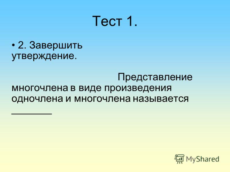 Тест 1. 2. Завершить утверждение. Представление многочлена в виде произведения одночлена и многочлена называется _______