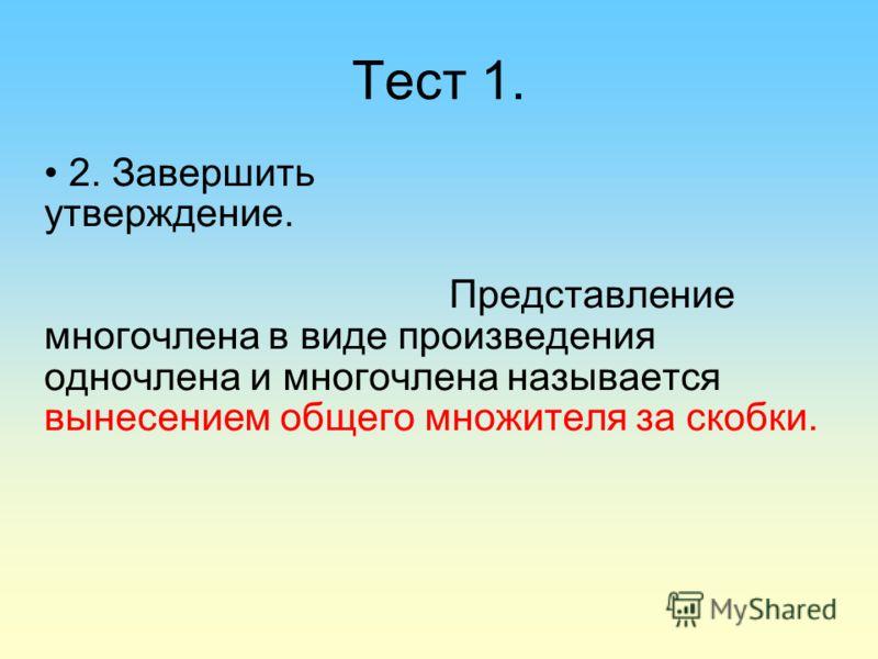 Тест 1. 2. Завершить утверждение. Представление многочлена в виде произведения одночлена и многочлена называется вынесением общего множителя за скобки.