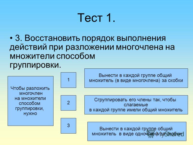 Тест 1. 3. Восстановить порядок выполнения действий при разложении многочлена на множители способом группировки. Чтобы разложить многочлен на множители способом группировки, нужно 1 2 3 Вынести в каждой группе общий множитель (в виде многочлена) за с