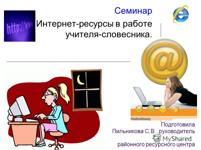 Подготовила Пильникова С.В.,руководитель районного ресурсного центра Семинар Интернет-ресурсы в работе учителя-словесника.