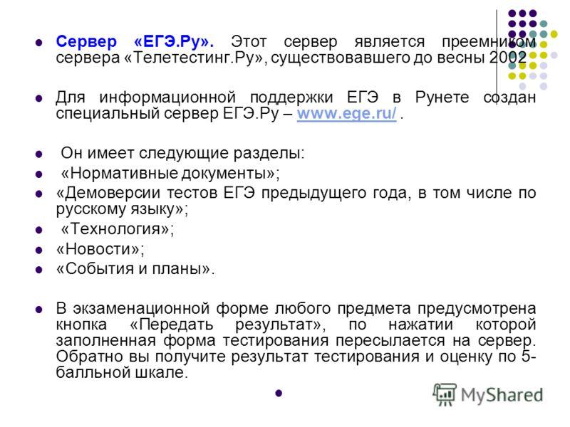 Сервер «ЕГЭ.Ру». Этот сервер является преемником сервера «Телетестинг.Ру», существовавшего до весны 2002 Для информационной поддержки ЕГЭ в Рунете создан специальный сервер ЕГЭ.Ру – www.ege.ru/.www.ege.ru/ Он имеет следующие разделы: «Нормативные док
