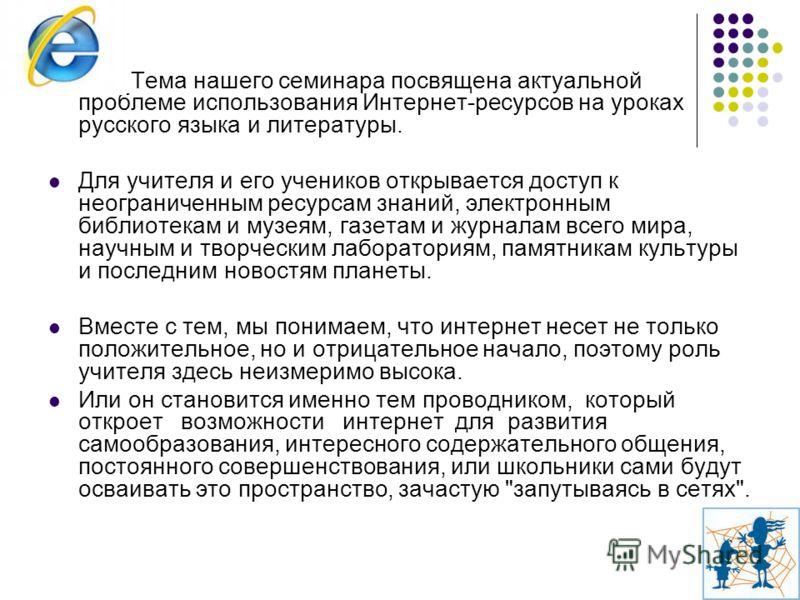 Тема нашего семинара посвящена актуальной проблеме использования Интернет-ресурсов на уроках русского языка и литературы. Для учителя и его учеников открывается доступ к неограниченным ресурсам знаний, электронным библиотекам и музеям, газетам и журн