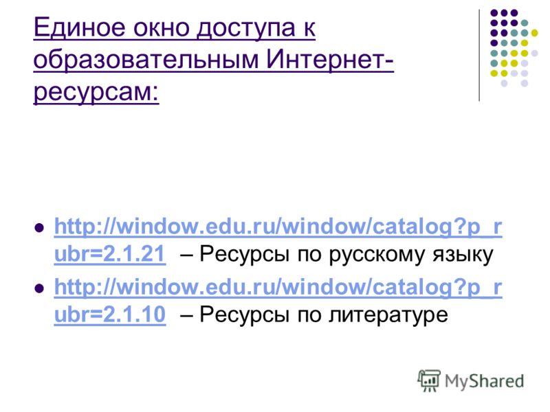 Единое окно доступа к образовательным Интернет- ресурсам: http://window.edu.ru/window/catalog?p_r ubr=2.1.21 – Ресурсы по русскому языку http://window.edu.ru/window/catalog?p_r ubr=2.1.21 http://window.edu.ru/window/catalog?p_r ubr=2.1.10 – Ресурсы п