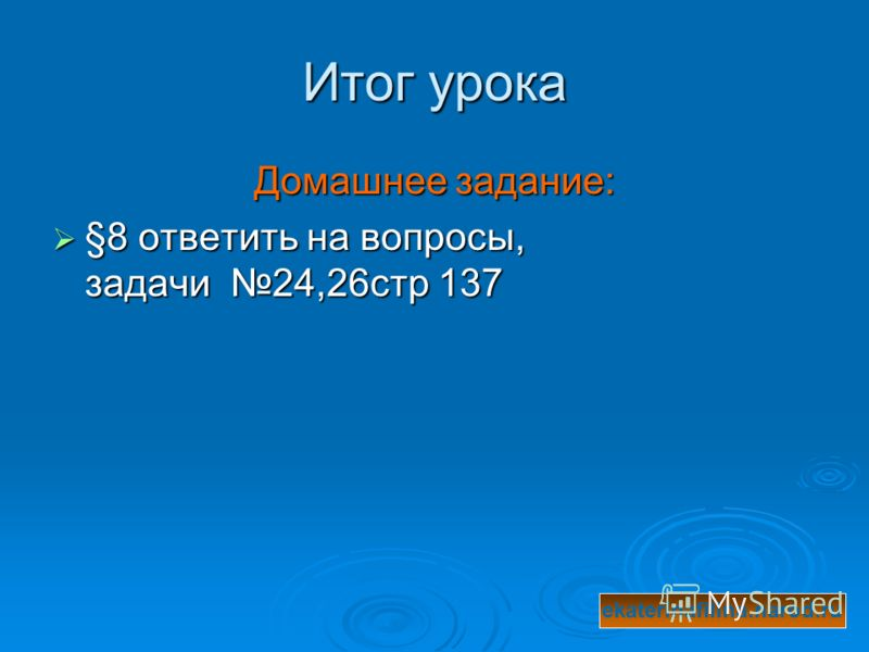 Итог урока Домашнее задание: §8 ответить на вопросы, задачи 24,26стр 137 §8 ответить на вопросы, задачи 24,26стр 137 ekaterinafilina.narod.ru