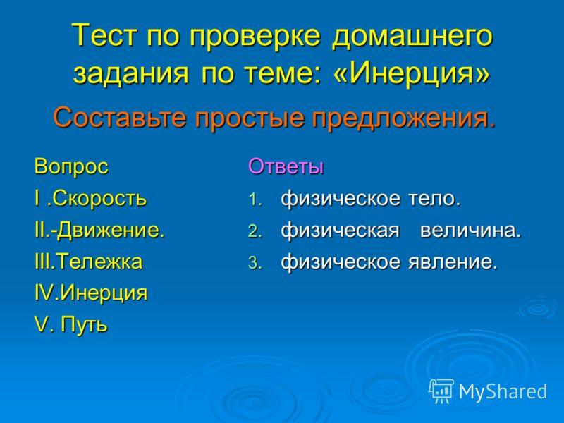 Тест по проверке домашнего задания по теме: «Инерция» Вопрос I.Скорость II.-Движение. III.Тележка IV.Инерция V. Путь Ответы 1. физическое тело. 2. физическая величина. 3. физическое явление. Составьте простые предложения.