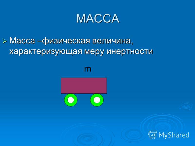 МАССА Масса –физическая величина, характеризующая меру инертности Масса –физическая величина, характеризующая меру инертности m