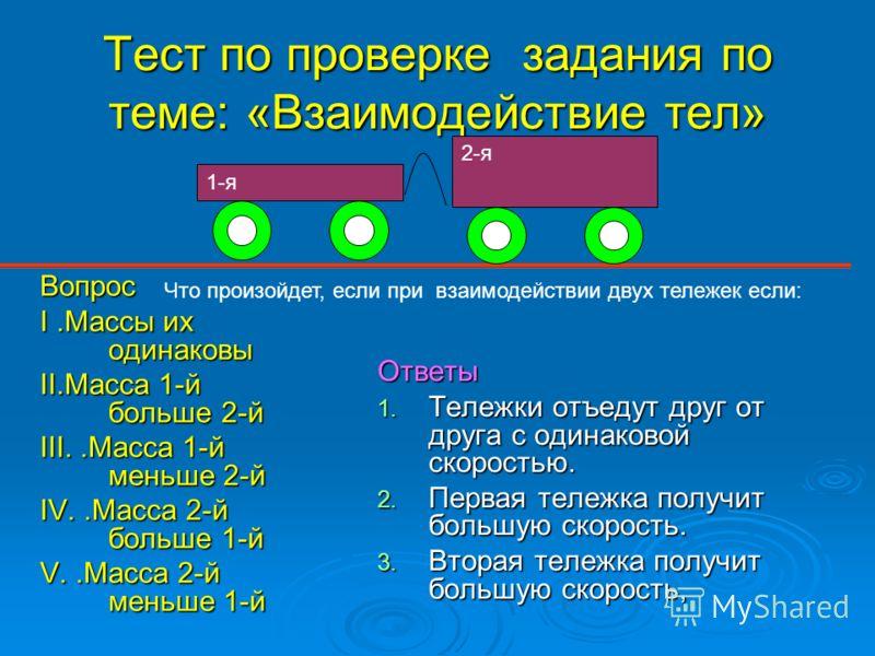 Тест по проверке задания по теме: «Взаимодействие тел» Вопрос I.Массы их одинаковы II.Масса 1-й больше 2-й III..Масса 1-й меньше 2-й IV..Масса 2-й больше 1-й V..Масса 2-й меньше 1-й Ответы 1. Тележки отъедут друг от друга с одинаковой скоростью. 2. П