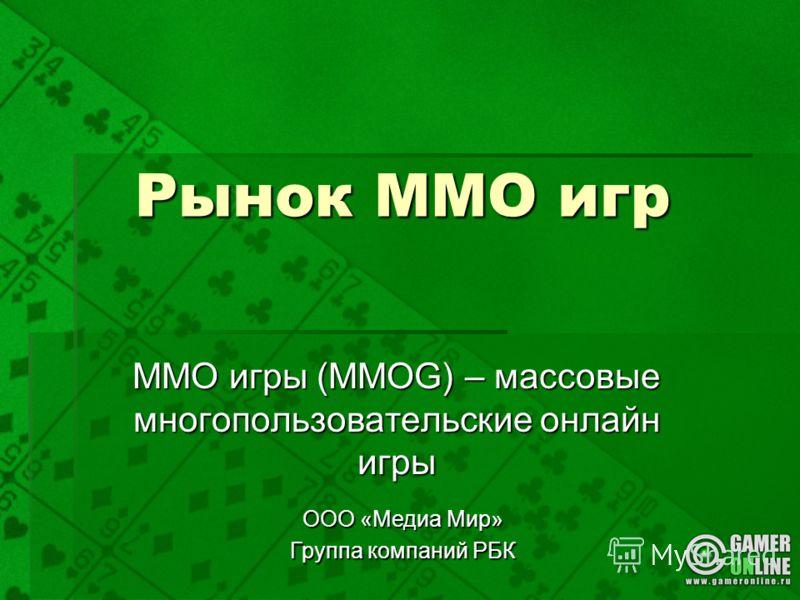 Рынок ММО игр ММО игры (MMOG) – массовые многопользовательские онлайн игры ООО «Медиа Мир» Группа компаний РБК