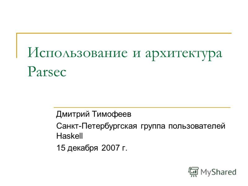 Использование и архитектура Parsec Дмитрий Тимофеев Санкт-Петербургская группа пользователей Haskell 15 декабря 2007 г.