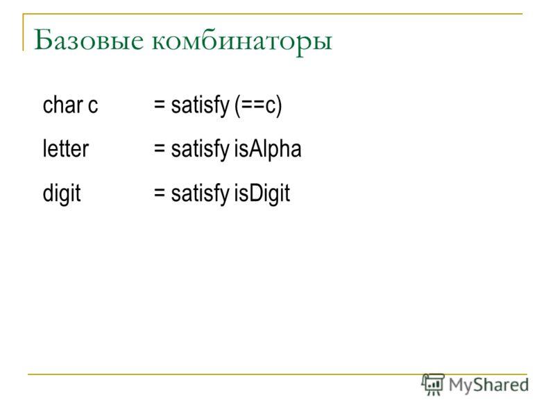 Базовые комбинаторы char c= satisfy (==c) letter = satisfy isAlpha digit= satisfy isDigit