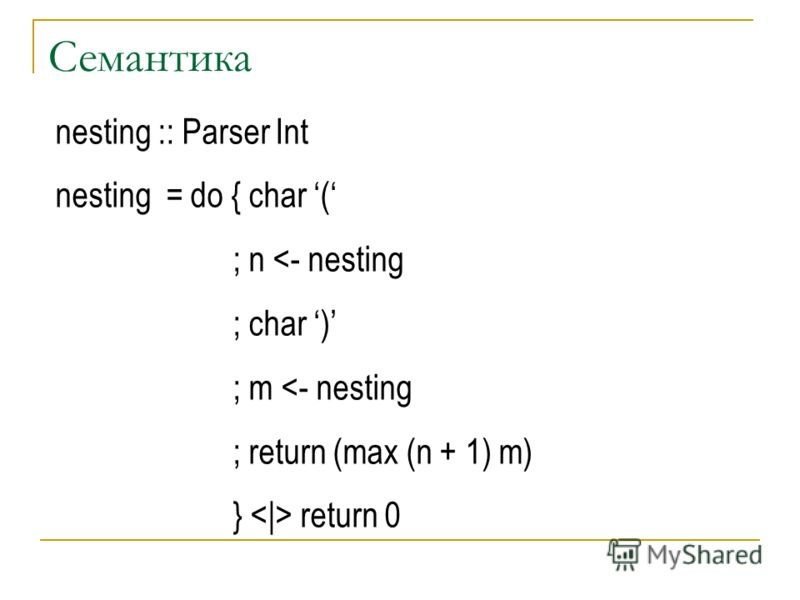 Семантика nesting :: Parser Int nesting = do { char ( ; n