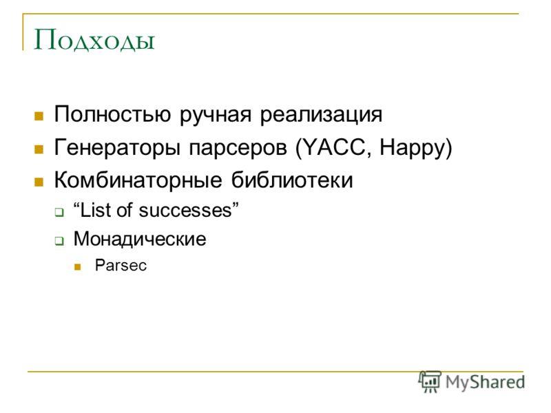 Подходы Полностью ручная реализация Генераторы парсеров (YACC, Happy) Комбинаторные библиотеки List of successes Монадические Parsec