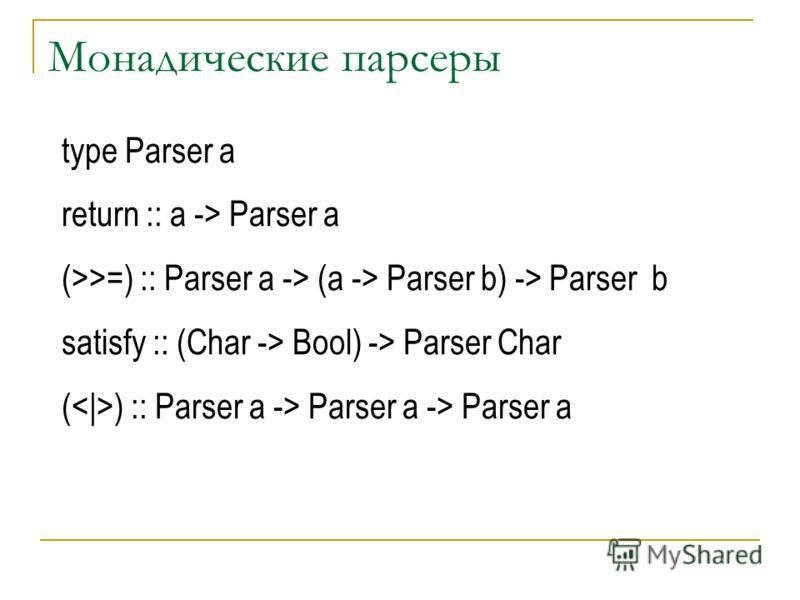 Монадические парсеры type Parser a return :: a -> Parser a (>>=) :: Parser a -> (a -> Parser b) -> Parser b satisfy :: (Char -> Bool) -> Parser Char ( ) :: Parser a -> Parser a -> Parser a
