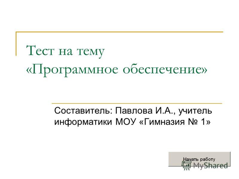 Тест на тему «Программное обеспечение» Составитель: Павлова И.А., учитель информатики МОУ «Гимназия 1»