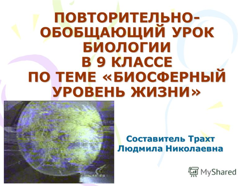 ПОВТОРИТЕЛЬНО- ОБОБЩАЮЩИЙ УРОК БИОЛОГИИ В 9 КЛАССЕ ПО ТЕМЕ «БИОСФЕРНЫЙ УРОВЕНЬ ЖИЗНИ» Составитель Трахт Людмила Николаевна