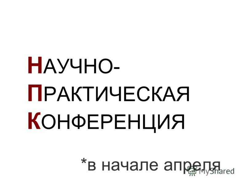 Н АУЧНО- П РАКТИЧЕСКАЯ К ОНФЕРЕНЦИЯ *в начале апреля