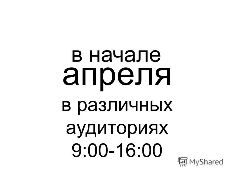 апреля в различных аудиториях 9:00-16:00 в начале