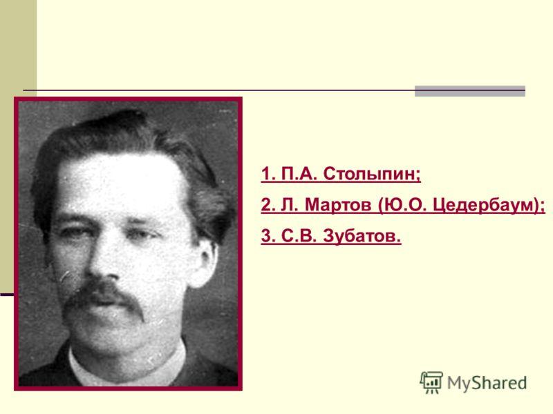 1. П.А. Столыпин; 2. Л. Мартов (Ю.О. Цедербаум); 3. С.В. Зубатов.