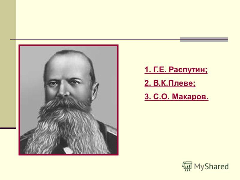 1. Г.Е. Распутин; 2. В.К.Плеве; 3. С.О. Макаров.