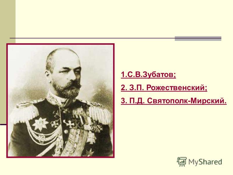 1.С.В.Зубатов; 2. З.П. Рожественский; 3. П.Д. Святополк-Мирский.
