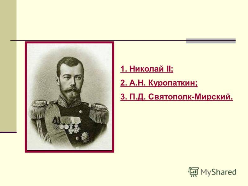 1. Николай II; 2. А.Н. Куропаткин; 3. П.Д. Святополк-Мирский.