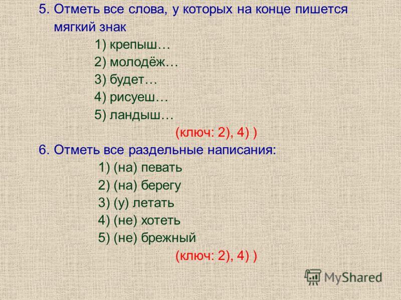 5. Отметь все слова, у которых на конце пишется мягкий знак 1) крепыш… 2) молодёж… 3) будет… 4) рисуеш… 5) ландыш… (ключ: 2), 4) ) 6. Отметь все раздельные написания: 1) (на) певать 2) (на) берегу 3) (у) летать 4) (не) хотеть 5) (не) брежный (ключ: 2