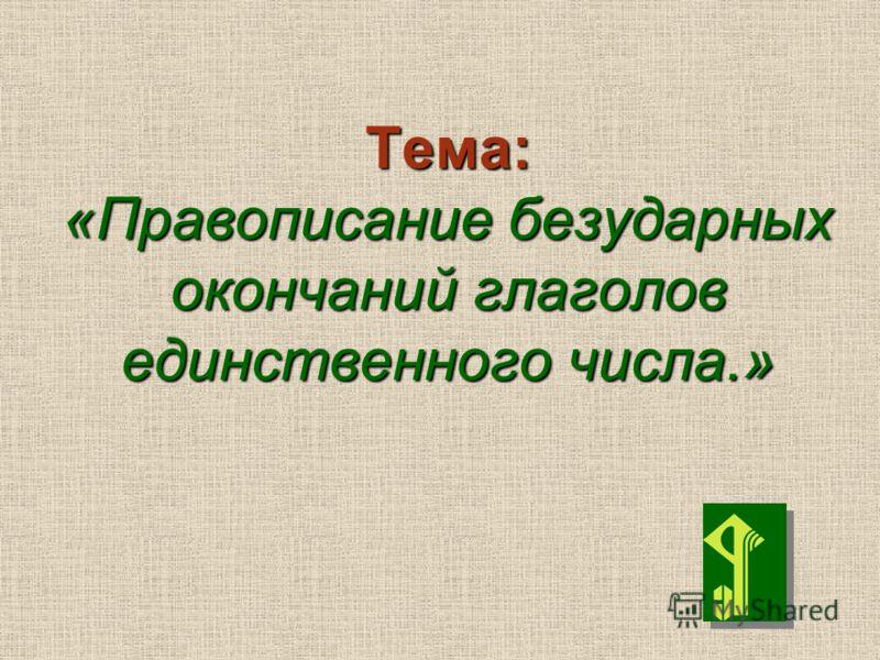 Тема: «Правописание безударных окончаний глаголов единственного числа.»