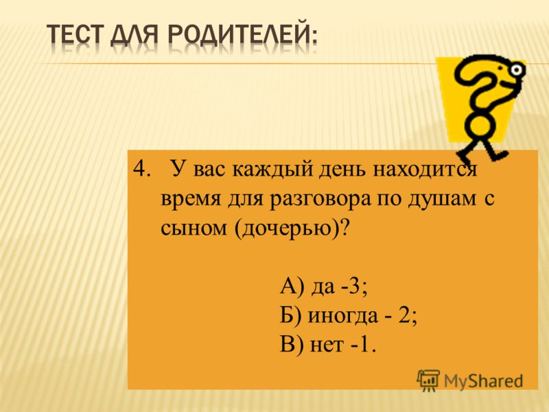 4. У вас каждый день находится время для разговора по душам с сыном (дочерью)? А) да -3; Б) иногда - 2; В) нет -1.