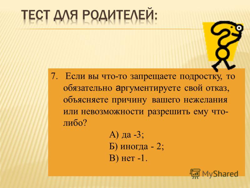 7. Если вы что-то запрещаете подростку, то обязательно а ргументируете свой отказ, объясняете причину вашего нежелания или невозможности разрешить ему что- либо? А) да -3; Б) иногда - 2; В) нет -1.