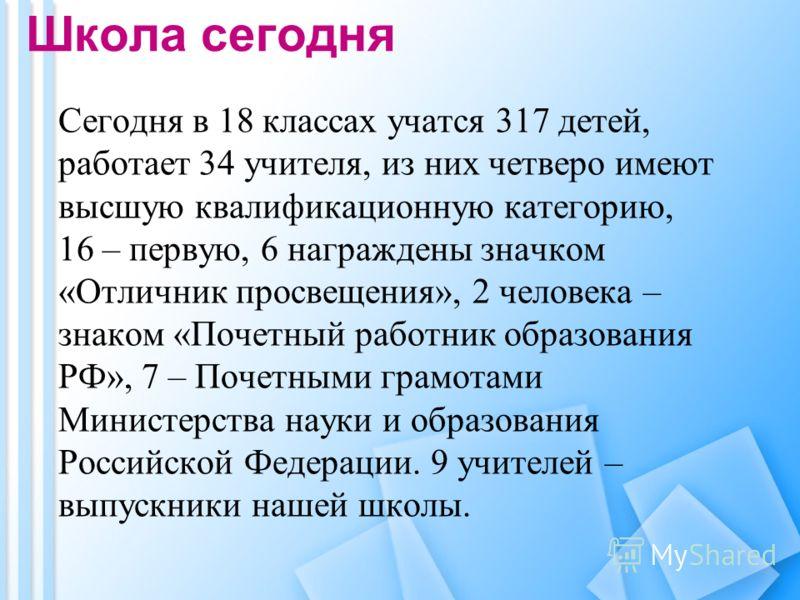 Школа сегодня Сегодня в 18 классах учатся 317 детей, работает 34 учителя, из них четверо имеют высшую квалификационную категорию, 16 – первую, 6 награждены значком «Отличник просвещения», 2 человека – знаком «Почетный работник образования РФ», 7 – По