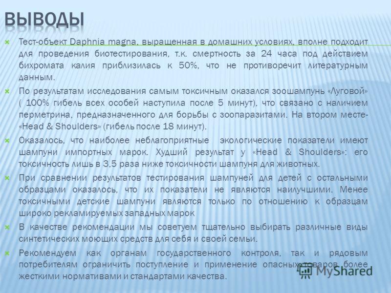 Тест-объект Daphnia magna, выращенная в домашних условиях, вполне подходит для проведения биотестирования, т.к. смертность за 24 часа под действием бихромата калия приблизилась к 50%, что не противоречит литературным данным. По результатам исследован