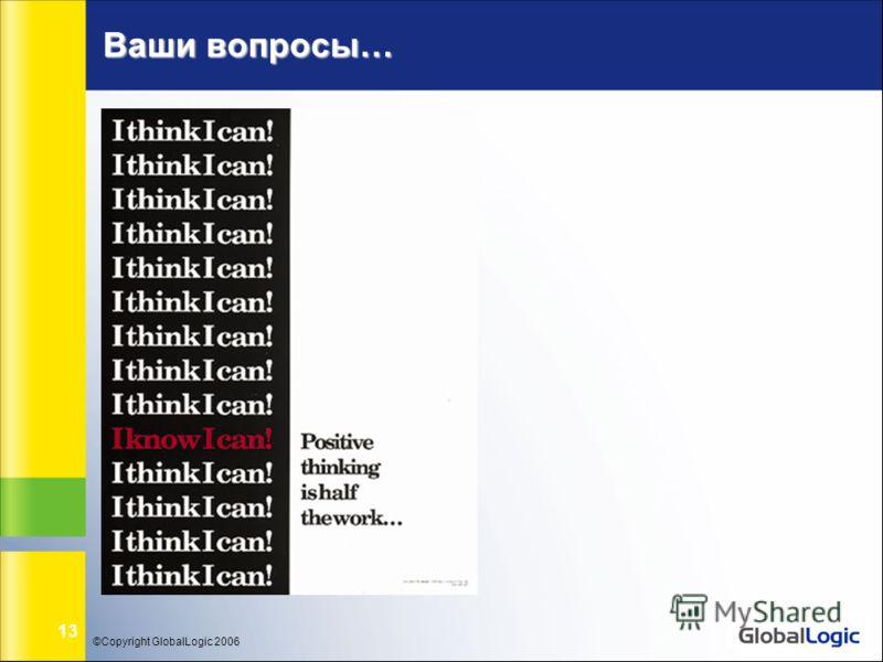 ©Copyright GlobalLogic 2006 13 Ваши вопросы…