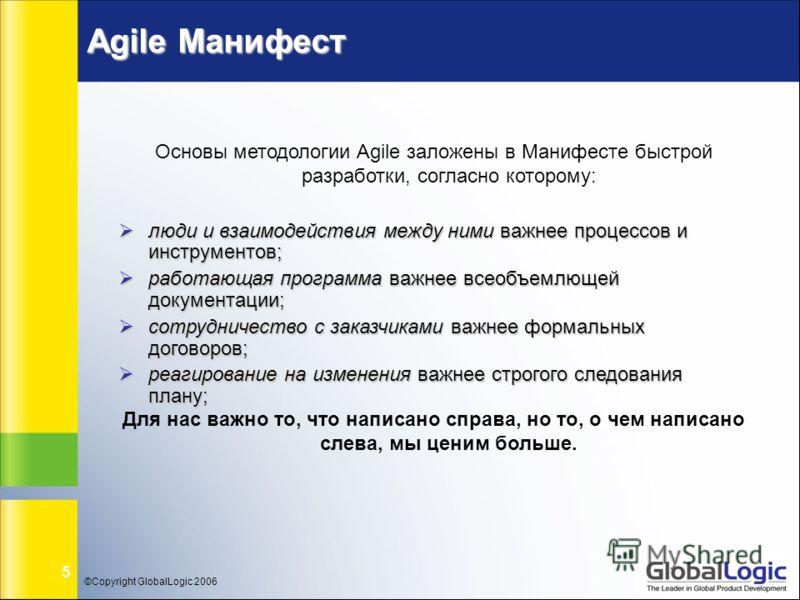 ©Copyright GlobalLogic 2006 5 Agile Манифест Основы методологии Agile заложены в Манифесте быстрой разработки, согласно которому: люди и взаимодействия между ними важнее процессов и инструментов; люди и взаимодействия между ними важнее процессов и ин