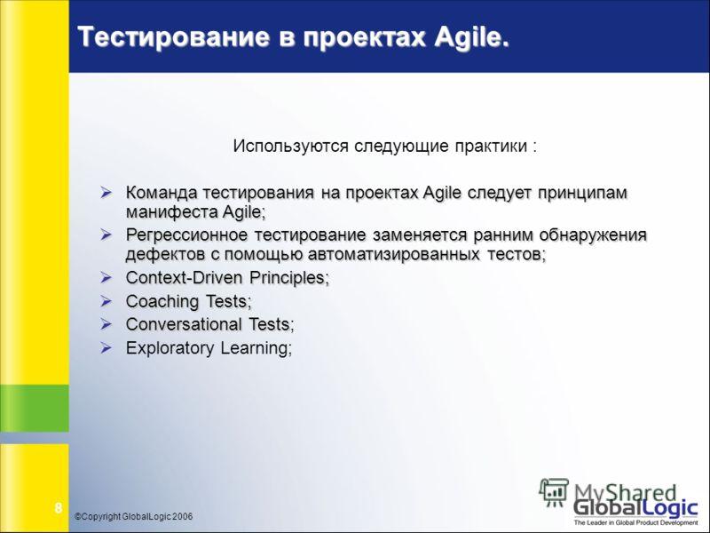 ©Copyright GlobalLogic 2006 8 Тестирование в проектах Agile. Используются следующие практики : Команда тестирования на проектах Agile следует принципам манифеста Agile; Команда тестирования на проектах Agile следует принципам манифеста Agile; Регресс