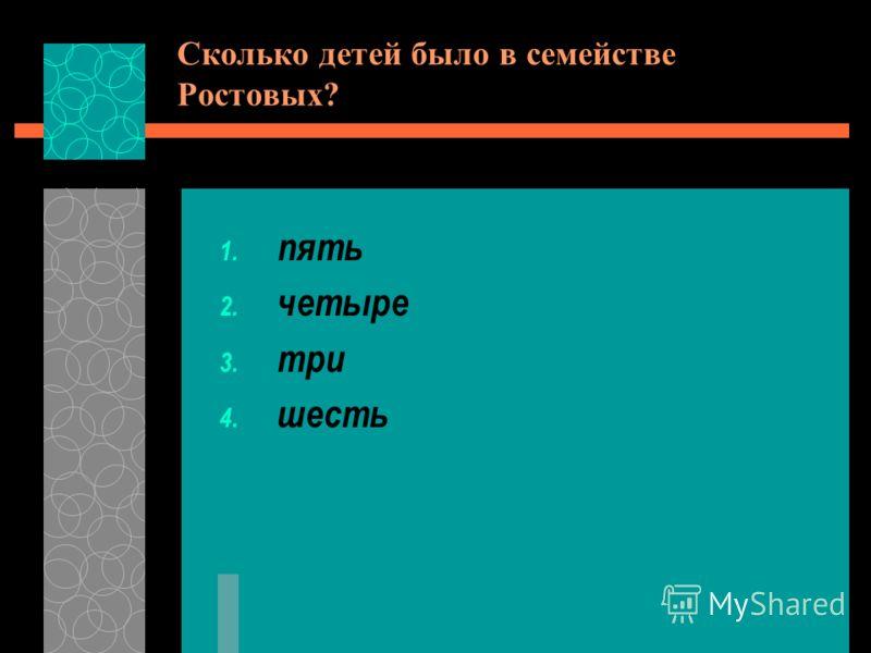 Сколько детей было в семействе Ростовых? 1. пять 2. четыре 3. три 4. шесть